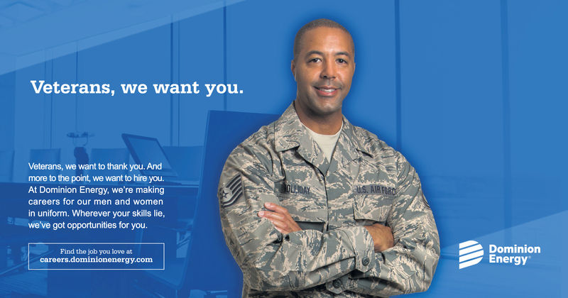 Veterans, we want you.Veterans, we want to thank you. Andmore to the point, we want to hire you.At Dominion Energy, we're makingOLMAYUS. AIR FORcareers for our men and womenin uniform. Wherever your skills lie,we've got opportunities for you.DominionEnergyFind the job you love atcareers.dominionenergy.com Veterans, we want you. Veterans, we want to thank you. And more to the point, we want to hire you. At Dominion Energy, we're making OLMAY US. AIR FOR careers for our men and women in uniform. Wherever your skills lie, we've got opportunities for you. Dominion Energy Find the job you love at careers.dominionenergy.com