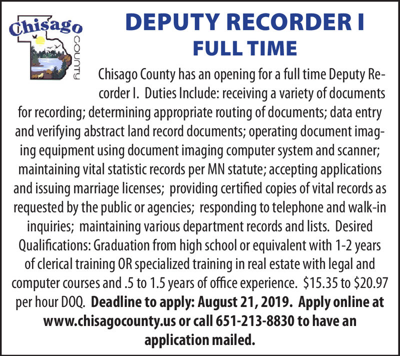 DEPUTY RECORDER IchisagoFULL TIMEChisago County has an opening for a full time Deputy Re-corder I. Duties Include: receiving a variety of documentsfor recording; determining appropriate routing of documents; data entryand verifying abstract land record documents; operating document imag-ing equipment using document imaging computer system and scanner;maintaining vital statistic records per MN statute; accepting applicationsand issuing marriage licenses; providing certified copies of vital records asrequested by the public or agencies; responding to telephone and wallk-ininquiries; maintaining various department records and lists. DesiredQualifications: Graduation from high school or equivalent with 1-2 yearsof clerical training OR specialized training in real estate with legal andcomputer courses and 5 to 1.5 years of office experience. $15.35 to $20.97per hour DOQ. Deadline to apply: August 21, 2019. Apply onlinewww.chisagocounty.us or call 651-213-8830 to have anapplication mailed.COUNTY DEPUTY RECORDER I chisago FULL TIME Chisago County has an opening for a full time Deputy Re- corder I. Duties Include: receiving a variety of documents for recording; determining appropriate routing of documents; data entry and verifying abstract land record documents; operating document imag- ing equipment using document imaging computer system and scanner; maintaining vital statistic records per MN statute; accepting applications and issuing marriage licenses; providing certified copies of vital records as requested by the public or agencies; responding to telephone and wallk-in inquiries; maintaining various department records and lists. Desired Qualifications: Graduation from high school or equivalent with 1-2 years of clerical training OR specialized training in real estate with legal and computer courses and 5 to 1.5 years of office experience. $15.35 to $20.97 per hour DOQ. Deadline to apply: August 21, 2019. Apply online www.chisagocounty.us or call 651-213-8830 to have an application mailed. COUNTY
