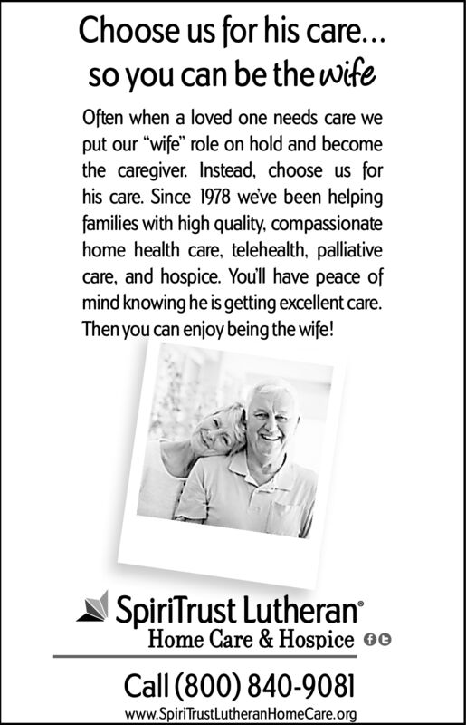 """Choose us for his care...so you can be thewifeOften when a loved one needs care weput our """"wife"""" role on hold and becomethe caregiver. Instead, choose us forhis care. Since 1978 weve been helpingfamilies with high quality, compassionatehome health care, telehealth, palliativecare, and hospice. You'll have peace ofmind knowing he is getting excellent care.Then you can enjoy being the wife!SpiriTrust LutheranHome Care & Hospice oeCall (800) 840-9081www.SpiriTrustlutheranHomeCare.org Choose us for his care... so you can be thewife Often when a loved one needs care we put our """"wife"""" role on hold and become the caregiver. Instead, choose us for his care. Since 1978 weve been helping families with high quality, compassionate home health care, telehealth, palliative care, and hospice. You'll have peace of mind knowing he is getting excellent care. Then you can enjoy being the wife! SpiriTrust Lutheran Home Care & Hospice oe Call (800) 840-9081 www.SpiriTrustlutheranHomeCare.org"""