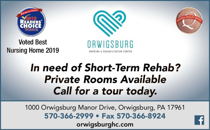 RIUCAN HERAD2019READERSCHOICEWENWERVoted BestORWIGSBURGNursing Home 2019wRSING REBABILITATIEN CENTERIn need of Short-Term Rehab?Private Rooms AvailableCall for a tour today.1000 Orwigsburg Manor Drive, Orwigsburg, PA 17961570-366-2999 Fax 570-366-8924orwigsburghc.com RIUCAN HERAD 2019 READERS CHOICE WENWER Voted Best ORWIGSBURG Nursing Home 2019 wRSING REBABILITATIEN CENTER In need of Short-Term Rehab? Private Rooms Available Call for a tour today. 1000 Orwigsburg Manor Drive, Orwigsburg, PA 17961 570-366-2999 Fax 570-366-8924 orwigsburghc.com