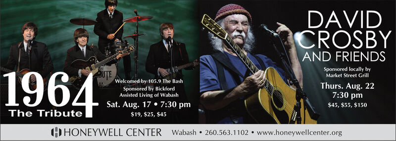 DAVIDCROSBYAND FRIENDSSponsored locally byMarket Street Grill2UTE1964Welcomed by 105.9 The BashThurs. Aug. 227:30 pmSponsored by BickfordAssisted Living of WabashSat. Aug. 17 7:30 pm$45, $55, $150The Tribute$19, $25, $45HONEYWELL CENTER Wabash 260.563.1102 www.honeywellcenter.org DAVID CROSBY AND FRIENDS Sponsored locally by Market Street Grill 2UTE 1964 Welcomed by 105.9 The Bash Thurs. Aug. 22 7:30 pm Sponsored by Bickford Assisted Living of Wabash Sat. Aug. 17 7:30 pm $45, $55, $150 The Tribute $19, $25, $45 HONEYWELL CENTER Wabash 260.563.1102 www.honeywellcenter.org