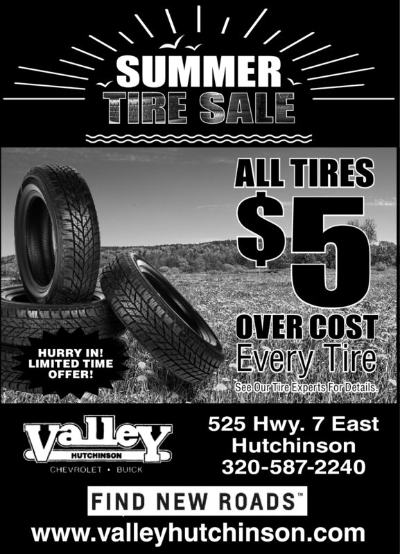 SUMMERTIRE SALEALL TIRES$5OVER COSTEvery TireHURRY IN!LIMITED TIMEOFFER!See Our Tire Experts For Detailsyalley525 Hwy. 7 EastHutchinsonHUTCHINSONCHEVROLET BUICK320-587-2240FIND NEW ROADSwww.valleyhutchinson.com SUMMER TIRE SALE ALL TIRES $5 OVER COST Every Tire HURRY IN! LIMITED TIME OFFER! See Our Tire Experts For Details yalley 525 Hwy. 7 East Hutchinson HUTCHINSON CHEVROLET BUICK 320-587-2240 FIND NEW ROADS www.valleyhutchinson.com