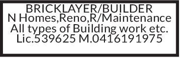 BRICKLAYER/BUILDERN Homes,Reno,R/MaintenanceAll types of Building work etc.Lic.539625 M.0416191975 BRICKLAYER/BUILDER N Homes,Reno,R/Maintenance All types of Building work etc. Lic.539625 M.0416191975