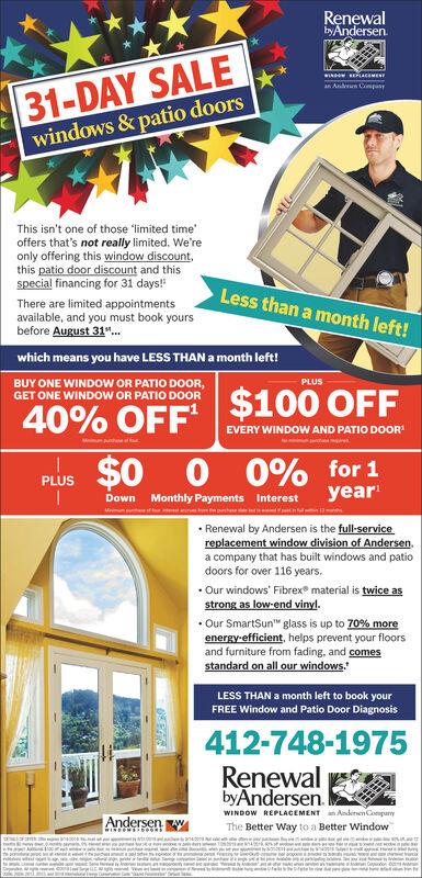 RenewalbyAndersen.31-DAY SALEwindows &patio doorsa Anln CopayThis isn't one of those limited timeoffers that's not really limited. We'reonly offering this window discount,this patio door discount and thisspecial financing for 31 days!Less than a month left!There are limited appointmentsavailable, and you must book yoursbefore August 31...which means you have LESS THAN a month left!PLUSBUY ONE WINDOW OR PATIO DOOR,GET ONE WINDOW OR PATIO DOOR40% OFF $100 OFFEVERY WINDOW AND PATIO DOOR$0O 0% for 1yearPLUSMonthly Payments InterestntDownMmRenewal by Andersen is the full-servicereplacement window division of Andersen.a company that has built windows and patiodoors for over 116 years.Our windows' Fibrex material is twice asstrong as low-end vinyl.Our SmartSun glass is up to 70% moreenergy-efficient, helps prevent your floorsand furniture from fading, and comesstandard on all our windowsLESS THAN a month left to book yourFREE Window and Patio Door Diagnosis412-748-1975RenewalbyAndersenWINDOW REPLACEMENTanAnderen CompanyAndersenThe Better Way to a Better Windowww.aamnueatave200aNSe A0anTgmntemE Renewal byAndersen. 31-DAY SALE windows &patio doors a Anln Copay This isn't one of those limited time offers that's not really limited. We're only offering this window discount, this patio door discount and this special financing for 31 days! Less than a month left! There are limited appointments available, and you must book yours before August 31... which means you have LESS THAN a month left! PLUS BUY ONE WINDOW OR PATIO DOOR, GET ONE WINDOW OR PATIO DOOR 40% OFF $100 OFF EVERY WINDOW AND PATIO DOOR $0 O 0% for 1 year PLUS Monthly Payments Interest nt Down Mm Renewal by Andersen is the full-service replacement window division of Andersen. a company that has built windows and patio doors for over 116 years. Our windows' Fibrex material is twice as strong as low-end vinyl. Our SmartSun glass is up to 70% more energy-efficient, helps prevent your floors and furniture from fading, and