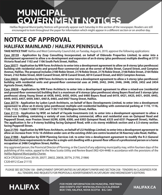 MUNICIPALGOVERNMENT NOTICESHalifax Regional Municipality Notices will generally appear each Saturday in this section of the newspaper. Readers are stillencouraged to look throughout the paper for information which might appear in a different section or on another day.NOTICE OF APPROVALHALIFAX MAINLAND / HALIFAX PENINSULATAKE NOTICE THAT Halifax and West Community Council did, on Tuesday, August 6, 2019, approve the following applications:Case 20159 Application by Zzap Consulting Incorporated, on behalf of Eldorado Properties Limited, to enter into adevelopment agreement to allow a re-development and expansion of an 8-storey (plus penthouse) multiple dweling at 5713Victoria Road and 1102 and 1106 South Park Street, HalifaxCase 20577-Application by WM Fares Architects to enter into a development agreement to allow an 8-storey (plus penthouse)building with residential units and ground-floor commercial uses at the corner of Robie Street, Cunard Street, and ComptonAvenue, Halifax. The proposal includes 2180 Robie Street, 2178 Robie Street, 2176 Robie Street, 2166 Robie Street, 2164 RobieStreet, 2162 Robie Street, 6020 Cunard Street, 6018 Cunard Street, 6014 Cunard Street, and 6025 Compton Avenue.Case 20632- Application by WM Fares Architects to enter into a development agreement to allow a 5-storey (plus penthouse)building with residential units and ground-floor commercial uses at 2440, 2442, 2444, 2446, 2448, 2450, 2452 and 2454Agricola Street, HalifaxCase 20658 Application by WM Fares Architects to enter into a development agreement to allow a mixed-use (residentialand ground-floor commercial) building that is a maximum of 6 storeys (plus penthouse) along Bayers Road and 3 storeys (pluspenthouse) along Young Street at 6438, 6442, 6450, 6454, and 6460 Bayers Road and 6419, 6421, 6425, 6431, 6439, 6443,6449, 6453, 6457, 6459, 6461, 6461A, 6465, and 6467 Young Street, HalifaxCase 20774 - Application by Lydon Lynch Architects, on behalf of Banc Developments Limited, to ent