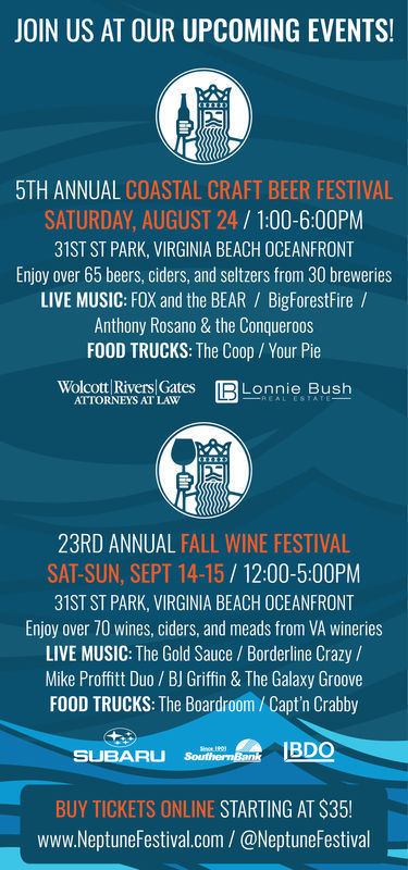 JOIN US AT OUR UPCOMING EVENTS!5TH ANNUAL COASTAL CRAFT BEER FESTIVALSATURDAY, AUGUST 24/1:00-6:00PM31ST ST PARK, VIRGINIA BEACH OCEANFRONTEnjoy over 65 beers, ciders, and seltzers from 30 breweriesLIVE MUSIC: FOX and the BEAR BigForestFire /Anthony Rosano & the ConqueroosFOOD TRUCKS: The Coop/ Your PieWolcott Rivers GatesATTORNEYS AT LAWIRLonnie BushREAL ESTATE23RD ANNUAL FALL WINE FESTIVALSAT-SUN, SEPT 14-15/12:00-5:00PM31ST ST PARK, VIRGINIA BEACH OCEANFRONTEnjoy over 70 wines, ciders, and meads from VA wineriesLIVE MUSIC: The Gold Sauce/Borderline Crazy/Mike Proffitt Duo/ BJ Griffin & The Galaxy GrooveFOOD TRUCKS: The Boardroom /Capt'n CrabbySUBARU southermBankBDOSce 901BUY TICKETS ONLINE STARTING AT $35!www.NeptuneFestival.com/ @NeptuneFestival JOIN US AT OUR UPCOMING EVENTS! 5TH ANNUAL COASTAL CRAFT BEER FESTIVAL SATURDAY, AUGUST 24/1:00-6:00PM 31ST ST PARK, VIRGINIA BEACH OCEANFRONT Enjoy over 65 beers, ciders, and seltzers from 30 breweries LIVE MUSIC: FOX and the BEAR BigForestFire / Anthony Rosano & the Conqueroos FOOD TRUCKS: The Coop/ Your Pie Wolcott Rivers Gates ATTORNEYS AT LAW IRLonnie Bush REAL ESTATE 23RD ANNUAL FALL WINE FESTIVAL SAT-SUN, SEPT 14-15/12:00-5:00PM 31ST ST PARK, VIRGINIA BEACH OCEANFRONT Enjoy over 70 wines, ciders, and meads from VA wineries LIVE MUSIC: The Gold Sauce/Borderline Crazy/ Mike Proffitt Duo/ BJ Griffin & The Galaxy Groove FOOD TRUCKS: The Boardroom /Capt'n Crabby SUBARU southermBankBDO Sce 901 BUY TICKETS ONLINE STARTING AT $35! www.NeptuneFestival.com/ @NeptuneFestival