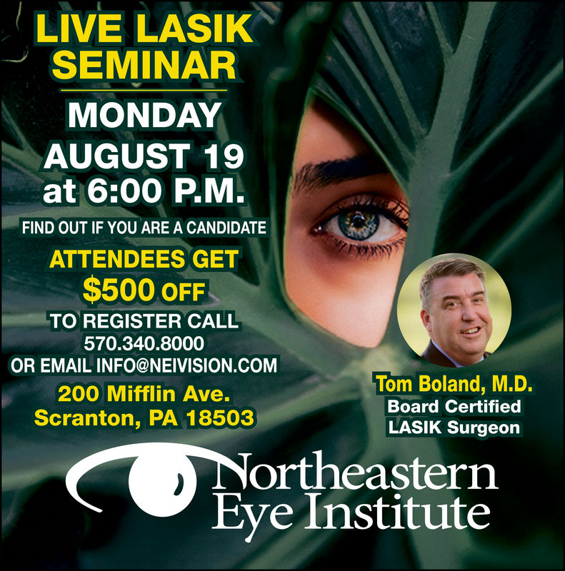 LIVE LASIKSEMINARMONDAYAUGUST 19at 6:00 P.M.FIND OUT IF YOU ARE A CANDIDATEATTENDEES GET$500 OFFTO REGISTER CALL570.340.8000OR EMAIL INFO@NEIVISION.COMTom Boland, M.D.200 Mifflin Ave.Board CertifiedScranton, PA 18503LASIK SurgeonNortheasternEye Institute LIVE LASIK SEMINAR MONDAY AUGUST 19 at 6:00 P.M. FIND OUT IF YOU ARE A CANDIDATE ATTENDEES GET $500 OFF TO REGISTER CALL 570.340.8000 OR EMAIL INFO@NEIVISION.COM Tom Boland, M.D. 200 Mifflin Ave. Board Certified Scranton, PA 18503 LASIK Surgeon Northeastern Eye Institute