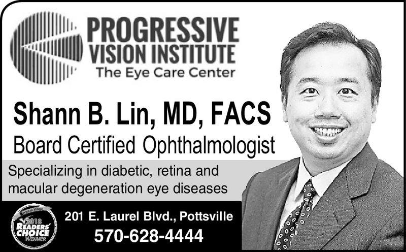PROGRESSIVEVISION INSTITUTEThe Eye Care CenterShann B. Lin, MD, FACSBoard Certified OphthalmologistSpecializing in diabetic, retina andmacular degeneration eye diseases201 E. Laurel Blvd., PottsvilleV2018READERSCHOICEWINNER570-628-4444 PROGRESSIVE VISION INSTITUTE The Eye Care Center Shann B. Lin, MD, FACS Board Certified Ophthalmologist Specializing in diabetic, retina and macular degeneration eye diseases 201 E. Laurel Blvd., Pottsville V2018 READERS CHOICE WINNER 570-628-4444