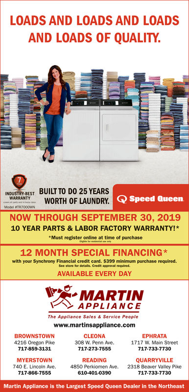 LOADS AND LOADS AND LOADSAND LOADS OF QUALITY7EARBUILT TO DO 25 YEARSINDUSTRY-BESTWARRANTYeWORTH OF LAUNDRY. Speed QueenModel #TR7000WNNOW THROUGH SEPTEMBER 30, 201910 YEAR PARTS & LABOR FACTORY WARRANTY!Must register online at time of purchaseng l12 MONTH SPECIAL FINANCINGwith your Synchrony Financial credit card. $399 minimum purchase required.See store for details. Credit approval required.AVAILABLE EVERY DAYMARTINAPPLIANCEThe Appliance Sales & Service Peoplewww.martinsappliance.comBROWNSTOWNCLEONAEPHRATA1717 W, Main Street4216 Oregon Pike308 W. Penn Ave.717-859-3131717-273-7555717-733-7730MYERSTOWNREADINGQUARRYVILLE2318 Beaver Valley Pike717-733-7730740 E. Lincoln Ave.4850 Perkiomen Ave717-866-7555610-401-0390Martin Appliance is the Largest Speed Queen Dealer in the Northeast LOADS AND LOADS AND LOADS AND LOADS OF QUALITY 7 EAR BUILT TO DO 25 YEARS INDUSTRY-BEST WARRANTY e WORTH OF LAUNDRY. Speed Queen Model #TR7000WN NOW THROUGH SEPTEMBER 30, 2019 10 YEAR PARTS & LABOR FACTORY WARRANTY! Must register online at time of purchase ng l 12 MONTH SPECIAL FINANCING with your Synchrony Financial credit card. $399 minimum purchase required. See store for details. Credit approval required. AVAILABLE EVERY DAY MARTIN APPLIANCE The Appliance Sales & Service People www.martinsappliance.com BROWNSTOWN CLEONA EPHRATA 1717 W, Main Street 4216 Oregon Pike 308 W. Penn Ave. 717-859-3131 717-273-7555 717-733-7730 MYERSTOWN READING QUARRYVILLE 2318 Beaver Valley Pike 717-733-7730 740 E. Lincoln Ave. 4850 Perkiomen Ave 717-866-7555 610-401-0390 Martin Appliance is the Largest Speed Queen Dealer in the Northeast