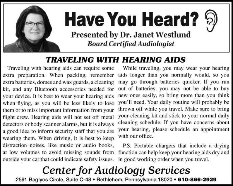 Have You Heard?Presented by Dr. Janet WestlundBoard Certified AudiologistTRAVELING WITH HEARING AIDSTraveling with hearing aids can require someextra preparation. When packing, remember aids longer than you normally would, so youextra batteries, domes and wax guards, a cleaning may go through batteries quicker. If you runkit, and any Bluetooth accessories needed for out of batteries, you may not be able to buyyour device. It is best to wear your hearing aids new ones easily, so bring more than you thinkwhen flying, as you will be less likely to lose you'll need. Your daily routine will probably bethem or to miss important information from your thrown off while you travel. Make sure to bringflight crew. Hearing aids will not set off metal your cleaning kit and stick to your normal dailydetectors or body scanner alarms, but it is always cleaning schedule. If you have concerns abouta good idea to inform security staff that you are your hearing, please schedule an appointmentwearing them. When driving, it is best to keep with our officedistraction noises, ike music or audio books,at low volumes to avoid missing sounds from function can help keep your hearing aids dry andoutside your car that could indicate safety issues. in good working order when you travelWhile traveling, you may wear your hearingP.S. Portable chargers that include a dryingCenter for Audiology Services2591 Baglyos Circle, Suite C-48 Bethlehem, Pennsylvania 18020 610-866-2929 Have You Heard? Presented by Dr. Janet Westlund Board Certified Audiologist TRAVELING WITH HEARING AIDS Traveling with hearing aids can require some extra preparation. When packing, remember aids longer than you normally would, so you extra batteries, domes and wax guards, a cleaning may go through batteries quicker. If you run kit, and any Bluetooth accessories needed for out of batteries, you may not be able to buy your device. It is best to wear your hearing aids new ones easily, so bring more than you think when flying, as you