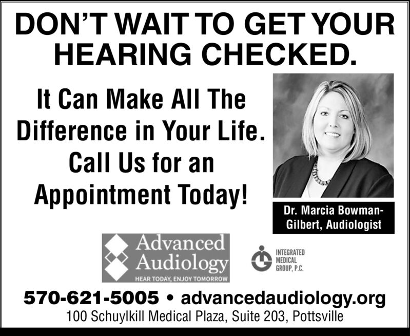 DON'T WAIT TO GET YOURHEARING CHECKEDIt Can Make All TheDifference in Your Life.Call Us for anAppointment Today!Dr. Marcia Bowman-Gilbert, AudiologistAdvancedAudiologyINTEGRATEDMEDICALGROUP, P.CHEAR TODAY, ENJOY TOMORROW570-621-5005 advancedaudiology.org100 Schuylkill Medical Plaza, Suite 203, Pottsville DON'T WAIT TO GET YOUR HEARING CHECKED It Can Make All The Difference in Your Life. Call Us for an Appointment Today! Dr. Marcia Bowman- Gilbert, Audiologist Advanced Audiology INTEGRATED MEDICAL GROUP, P.C HEAR TODAY, ENJOY TOMORROW 570-621-5005 advancedaudiology.org 100 Schuylkill Medical Plaza, Suite 203, Pottsville