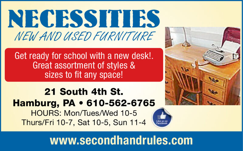 NECESSITIESNEW AND USED FURNITUREGet ready for school with a new desk!.Great assortment of styles &sizes to fit any space!21 South 4th St.Hamburg, PA . 610-562-6765HOURS: Mon/Tues/Wed 10-5Thurs/Fri 10-7, Sat 10-5, Sun 11-4Pacchaokwww.secondhandrules.com NECESSITIES NEW AND USED FURNITURE Get ready for school with a new desk!. Great assortment of styles & sizes to fit any space! 21 South 4th St. Hamburg, PA . 610-562-6765 HOURS: Mon/Tues/Wed 10-5 Thurs/Fri 10-7, Sat 10-5, Sun 11-4 Pacchaok www.secondhandrules.com