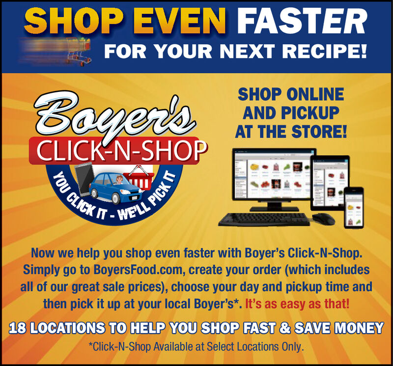 SHOP EVEN FASTERFOR YOUR NEXT RECIPE!SHOP ONLINEAND PICKUPAT THE STORE!Boyer'sCLICK N-SHOPWELL PICKWE'LLCLICKNow we help you shop even faster with Boyer's Click-N-Shop.Simply go to BoyersFood.com, create your order (which includesall of our great sale prices), choose your day and pickup time andthen pick it up at your local Boyer's*. It's as easy as that!18 LOCATIONS TO HELP YOU SHOP FAST & SAVE MONEY*Click-N-Shop Available at Select Locations Only.YOU SHOP EVEN FASTER FOR YOUR NEXT RECIPE! SHOP ONLINE AND PICKUP AT THE STORE! Boyer's CLICK N-SHOP WELL PICK WE'LL CLICK Now we help you shop even faster with Boyer's Click-N-Shop. Simply go to BoyersFood.com, create your order (which includes all of our great sale prices), choose your day and pickup time and then pick it up at your local Boyer's*. It's as easy as that! 18 LOCATIONS TO HELP YOU SHOP FAST & SAVE MONEY *Click-N-Shop Available at Select Locations Only. YOU