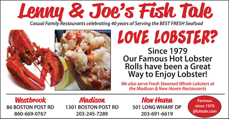Lenny & Joe's Fish TaleCasual Family Restaurants celebrating 40 years of Serving the BEST FRESH SeafoodLOVE LOBSTER?Since 1979Our Famous Hot LobsterRolls have been a GreatWay to Enjoy Lobster!We also serve Fresh Steamed Whole Lobsters atthe Madison & New Haven RestaurantsWestbrookMadisonNew HavenFamoussince 197986 BOSTON POST RD1301 BOSTON POST RD501 LONG WHARF DPljfishtale.com860-669-0767203-245-7289203-691-6619 Lenny & Joe's Fish Tale Casual Family Restaurants celebrating 40 years of Serving the BEST FRESH Seafood LOVE LOBSTER? Since 1979 Our Famous Hot Lobster Rolls have been a Great Way to Enjoy Lobster! We also serve Fresh Steamed Whole Lobsters at the Madison & New Haven Restaurants Westbrook Madison New Haven Famous since 1979 86 BOSTON POST RD 1301 BOSTON POST RD 501 LONG WHARF DP ljfishtale.com 860-669-0767 203-245-7289 203-691-6619