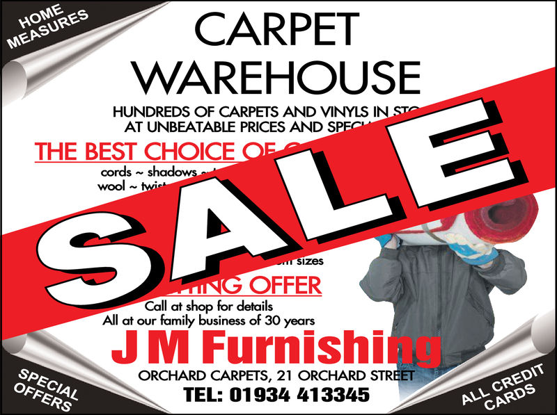CARPETWAREHOUSEMEASURESHUNDREDS OF CARPETS AND VINYLS IN STOAT UNBEATABLE PRICES AND SPECTHE BEST CHOICE OFcords shadowswool twitSALESizesNG OFFERCall at shop for detailsAll at our family business of 30 yearsJM FurnishigSPECIALOFFERSORCHARD CARPETS, 21 ORCHARD STREETTEL: 01934 413345ALL CREDITCARDS  CARPET WAREHOUSE MEASURES HUNDREDS OF CARPETS AND VINYLS IN STO AT UNBEATABLE PRICES AND SPEC THE BEST CHOICE OF cords shadows wool twit SALE Sizes NG OFFER Call at shop for details All at our family business of 30 years JM Furnishig SPECIAL OFFERS ORCHARD CARPETS, 21 ORCHARD STREET TEL: 01934 413345 ALL CREDIT CARDS
