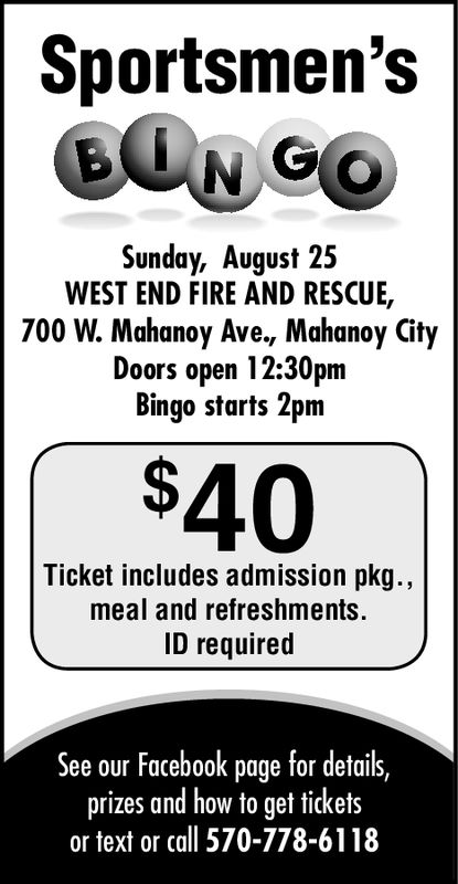 Sportsmen'sBONCOSunday, August 25WEST END FIRE AND RESCUE,700 W. Mahanoy Ave., Mahanoy CityDoors open 12:30pmBingo starts 2pm$40Ticket includes admission pkg..,meal and refreshments.ID requiredSee our Facebook page for details,prizes and how to get ticketsor text or call 570-778-6118 Sportsmen's BONCO Sunday, August 25 WEST END FIRE AND RESCUE, 700 W. Mahanoy Ave., Mahanoy City Doors open 12:30pm Bingo starts 2pm $40 Ticket includes admission pkg.., meal and refreshments. ID required See our Facebook page for details, prizes and how to get tickets or text or call 570-778-6118
