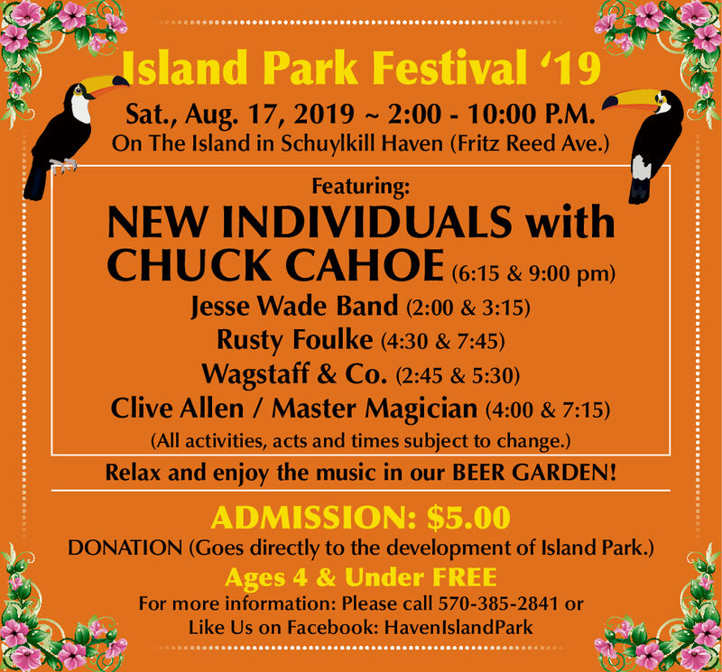 sland Park Festival '19Sat., Aug. 17, 2019 2:00 10:00 P.M.On The Island in Schuylkill Haven (Fritz Reed Ave.)Featuring:NEW INDIVIDUALS withCHUCK CAHOE (6:15& 9:00 pm)Jesse Wade Band (2:00 & 3:15)Rusty Foulke (4:30 & 7:45)Wagstaff & Co. (2:45 & 5:30)Clive Allen / Master Magician (4:00 & 7:15)(All activities, acts and times subject to change.)Relax and enjoy the music in our BEER GARDEN!ADMISSION: $5.00DONATION (Goes directly to the development of Island Park.)Ages 4 & Under FREEFor more information: Please call 570-385-2841 orLike Us on Facebook: HavenlslandPark sland Park Festival '19 Sat., Aug. 17, 2019 2:00 10:00 P.M. On The Island in Schuylkill Haven (Fritz Reed Ave.) Featuring: NEW INDIVIDUALS with CHUCK CAHOE (6:15& 9:00 pm) Jesse Wade Band (2:00 & 3:15) Rusty Foulke (4:30 & 7:45) Wagstaff & Co. (2:45 & 5:30) Clive Allen / Master Magician (4:00 & 7:15) (All activities, acts and times subject to change.) Relax and enjoy the music in our BEER GARDEN! ADMISSION: $5.00 DONATION (Goes directly to the development of Island Park.) Ages 4 & Under FREE For more information: Please call 570-385-2841 or Like Us on Facebook: HavenlslandPark