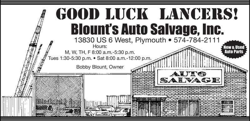 GOOD LUCK LANCERS!Blount's Auto Salvage, Inc.13830 US 6 West, Plymouth 574-784-2111New & UsedAuto PartsHours:M, W, TH, F 8:00 a.m.-5:30 p.m.Tues 1:30-5:30 p.m. Sat 8:00 a.m.-12:00 p.m.Bobby Blount, OwnerAUTSALVAGEHRRHA GOOD LUCK LANCERS! Blount's Auto Salvage, Inc. 13830 US 6 West, Plymouth 574-784-2111 New & Used Auto Parts Hours: M, W, TH, F 8:00 a.m.-5:30 p.m. Tues 1:30-5:30 p.m. Sat 8:00 a.m.-12:00 p.m. Bobby Blount, Owner AUT SALVAGE HRRHA