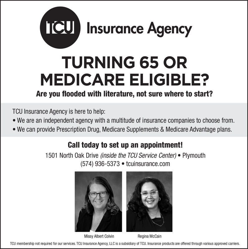 ICU Insurance AgencyTURNING 65 ORMEDICARE ELIGIBLE?Are you flooded with literature, not sure where to start?TCU Insurance Agency is here to help:We are an independent agency with a multitude of insurance companies to choose from.We can provide Prescription Drug, Medicare Supplements & Medicare Advantage plans.Call today to set up an appointment!1501 North Oak Drive (inside the TCU Service Center) Plymouth(574) 936-5373 tcuinsurance.comRegina McCainMissy Albert ColvinTCU membership not required for our services. TCU Insurance Agency, LLC is a subsidiary of TCU. Insurance products are offered through various approved carriers. ICU Insurance Agency TURNING 65 OR MEDICARE ELIGIBLE? Are you flooded with literature, not sure where to start? TCU Insurance Agency is here to help: We are an independent agency with a multitude of insurance companies to choose from. We can provide Prescription Drug, Medicare Supplements & Medicare Advantage plans. Call today to set up an appointment! 1501 North Oak Drive (inside the TCU Service Center) Plymouth (574) 936-5373 tcuinsurance.com Regina McCain Missy Albert Colvin TCU membership not required for our services. TCU Insurance Agency, LLC is a subsidiary of TCU. Insurance products are offered through various approved carriers.