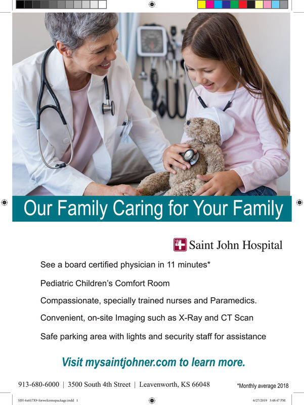 "Our Family Caring for Your FamilySaint John HospitalSee a board cetified physician in 11 minutes*Pediatric Children's Comfort RoomCompassionate, specially trained nurses and Paramedics.Convenient, on-site Imaging such as X-Ray and CT ScanSafe parking area with lights and security staff for assistanceVisit mysaintjohner.com to learn more.913-680-6000 3500 South 4th Street | Leavenworth, KS 66048""Monthly average 2018SIH-6a617x9-forwekomepackage indd6/27/2019 347 PM Our Family Caring for Your Family Saint John Hospital See a board cetified physician in 11 minutes* Pediatric Children's Comfort Room Compassionate, specially trained nurses and Paramedics. Convenient, on-site Imaging such as X-Ray and CT Scan Safe parking area with lights and security staff for assistance Visit mysaintjohner.com to learn more. 913-680-6000 3500 South 4th Street 