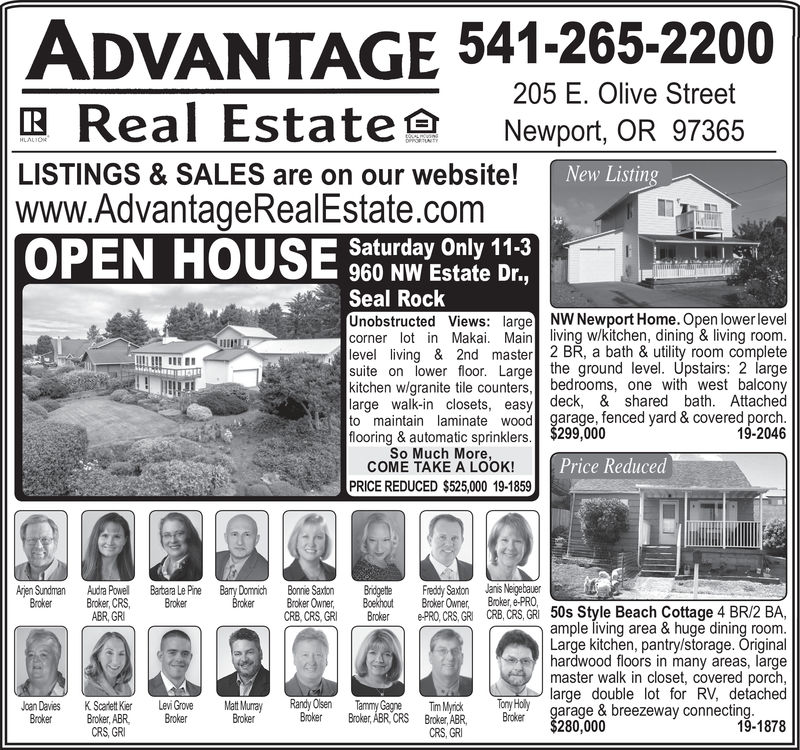 ADVANTAGE 541-265-2200Real Estate205 E. Olive StreetNewport, OR 97365HLALIONDPPORTLASLISTINGS &SALES are on our website!|www.AdvantageRealEstate.comOPEN HOUSENew ListingSaturday Only 11-3960 NW Estate Dr.,Seal RockUnobstructed Views: large NW Newport Home. Open lower levelcorner lot in Makai. Main living w/kitchen, dining & living room.level living & 2nd master 2 BR, a bath & utility room completesuite on lower floor. Large the ground level. Upstairs: 2 largekitchen w/granite tile counters,bedrooms, one with west balconylarge walk-in closets, easy deck, & shared bath. Attachedto maintain laminate wood garage, fenced yard & covered porch.flooring& automatic sprinklers. $299,000So Much More,COME TAKE A LOOK!19-2046Price ReducedPRICE REDUCED $525,000 19-1859Janis NeigebauerBroker, e-PROArjen SundmanBrokerBary DomnichBrokerBonnie SaxtonBroker OwnerCRB, CRS, GRIFreddy SaxtonBroker OwnerAudra PowellBroker, CRSABR, GRIBartara Le PineBrokerBridgetleBoekhoutBrokere-PRO,CRS,GRI CRB, CRS, GRI 50s Style Beach Cottage 4 BR/2 BA,ample living area & huge dining room.Large kitchen, pantry/storage. Originalhardwood floors in many areas, largemaster walk in closet, covered porch,To Hlarge double lot for RV, detachedgarage & breezeway connecting.19-1878Randy OlsenBrokerTammy GagneBroker, ABR, CRSJoan DaviesBrokerMat MurrayBrokerLevi GroveBrokerTim MyrickBroker, ABRCRS, GRIK Scadett KierBroker, ABRCRS GRBroker$280,000 ADVANTAGE 541-265-2200 Real Estate 205 E. Olive Street Newport, OR 97365 HLALION DPPORTLAS LISTINGS &SALES are on our website! |www.AdvantageRealEstate.com OPEN HOUSE New Listing Saturday Only 11-3 960 NW Estate Dr., Seal Rock Unobstructed Views: large NW Newport Home. Open lower level corner lot in Makai. Main living w/kitchen, dining & living room. level living & 2nd master 2 BR, a bath & utility room complete suite on lower floor. Large the ground level. Upstairs: 2 large kitchen w/granite tile counters,bedrooms, one with west balcony large walk-in closets, easy deck, 