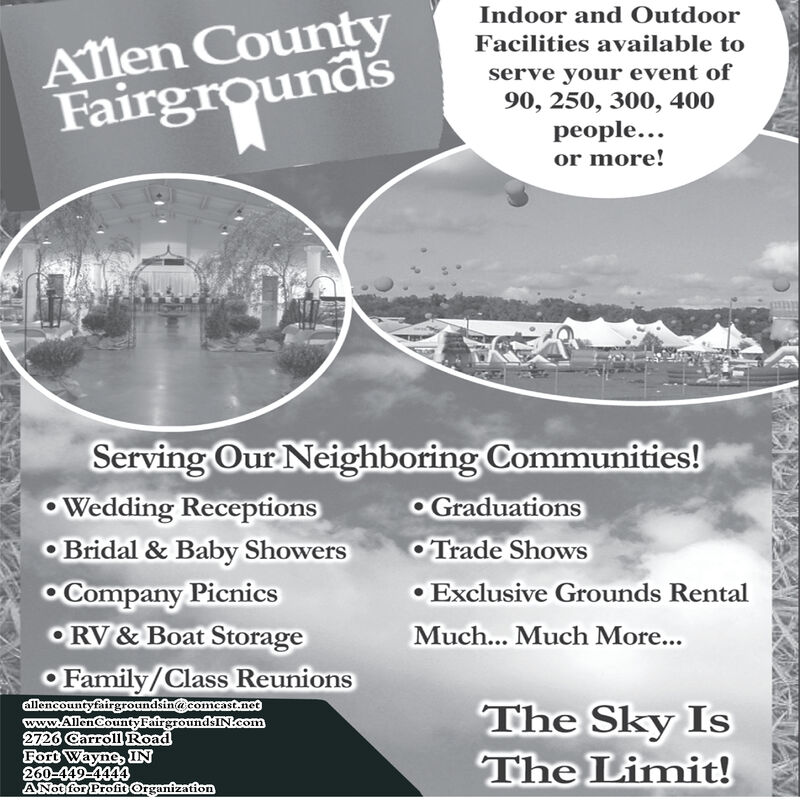 Alen CountyFairgroundsIndoor and OutdoorFacilities available toserve your event of90, 250, 300, 400people...or more!Serving Our Neighboring Communities!GraduationsTrade ShowsWedding ReceptionsBridal & Baby ShowersCompany PicnicsRV&Boat StorageExclusive Grounds RentalMuch... Much More...Family/Class Reunionsallencountyfairgroundsin@comcast.motwww.AllenCountyFairgroundsINcom2726 Carroll RoadFort Wayne, IN260-449-4444ANot for Profic OrganizationThe Sky IsThe Limit! Alen County Fairgrounds Indoor and Outdoor Facilities available to serve your event of 90, 250, 300, 400 people... or more! Serving Our Neighboring Communities! Graduations Trade Shows Wedding Receptions Bridal & Baby Showers Company Picnics RV&Boat Storage Exclusive Grounds Rental Much... Much More... Family/Class Reunions allencountyfairgroundsin@comcast.mot www.AllenCountyFairgroundsINcom 2726 Carroll Road Fort Wayne, IN 260-449-4444 ANot for Profic Organization The Sky Is The Limit!