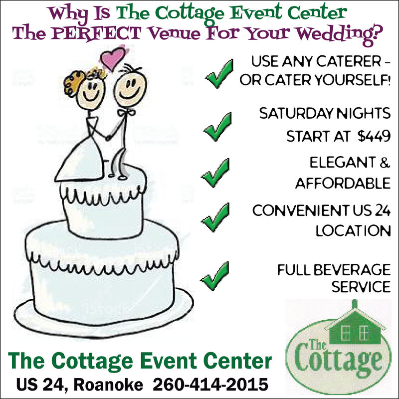 why Is The Cottage Event CenterThe PERFECT Venue For Your Wedding?USE ANY CATEREROR CATER YOURSELF!SATURDAY NIGHTSSTART AT $449ELEGANT &AFFORDABLECONVENIENT US 24LOCATIONFULL BEVERAGESERVICETheThe Cottage Event Center Cottage,US 24, Roanoke 260-414-2015 why Is The Cottage Event Center The PERFECT Venue For Your Wedding? USE ANY CATERER OR CATER YOURSELF! SATURDAY NIGHTS START AT $449 ELEGANT & AFFORDABLE CONVENIENT US 24 LOCATION FULL BEVERAGE SERVICE The The Cottage Event Center Cottage, US 24, Roanoke 260-414-2015