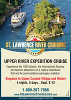 CAST. LAWRENCE RIVER CRUISINGPARATIONSUPPER RIVER EXPEDITION CRUISEExperience the 1000 Islands, the International Seaway,and historic attractions on a replica steamboat.Rail and Accommodations packages available.Kingston to Upper Canada Village and Return4 nights, 5 days...Sept. 8-121-800-267-7868www.StLawrenceCruiseLines.com253 Ontario St., Suite 200 Kingston, ON K7L 2Z40U# 2168740 CA ST. LAWRENCE RIVER CRUISING PARATIONS UPPER RIVER EXPEDITION CRUISE Experience the 1000 Islands, the International Seaway, and historic attractions on a replica steamboat. Rail and Accommodations packages available. Kingston to Upper Canada Village and Return 4 nights, 5 days...Sept. 8-12 1-800-267-7868 www.StLawrenceCruiseLines.com 253 Ontario St., Suite 200 Kingston, ON K7L 2Z4 0U # 2168740
