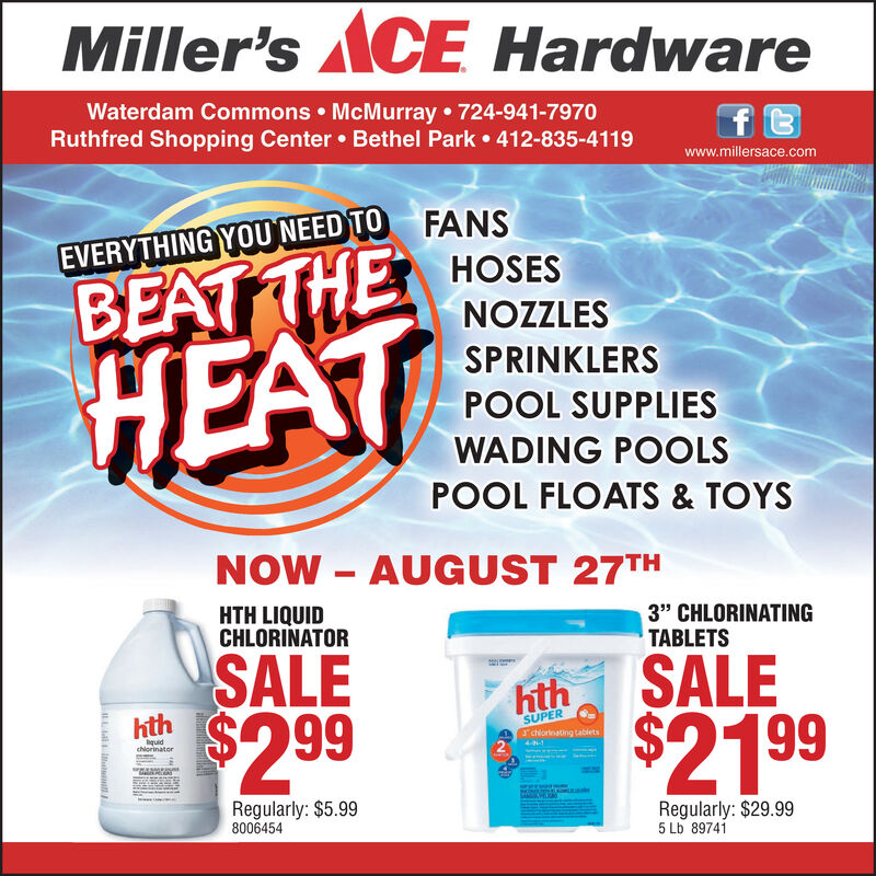"Miller's ACE HardwareWaterdam Commons McMurray 724-941-7970Ruthfred Shopping Center Bethel Park 412-835-4119ftwww.millersace.comEVERYTHING YOU NEED TO FANSHOSESBEATTHENOZZLESHEATSPRINKLERSPOOL SUPPLIESWADING POOLSPOOL FLOATS & TOYSNOW AUGUST 27THHTH LIQUIDCHLORINATOR3'"" CHLORINATINGTABLETSSALE$2 99SALEhthhthSUPERJchiornating tabletsquidchiorinater4--1Regularly: $5.998006454Regularly: $29.995 Lb 89741L atal Miller's ACE Hardware Waterdam Commons McMurray 724-941-7970 Ruthfred Shopping Center Bethel Park 412-835-4119 ft www.millersace.com EVERYTHING YOU NEED TO FANS HOSES BEATTHE NOZZLES HEAT SPRINKLERS POOL SUPPLIES WADING POOLS POOL FLOATS & TOYS NOW AUGUST 27TH HTH LIQUID CHLORINATOR 3'"" CHLORINATING TABLETS SALE $2 99 SALE hth hth SUPER Jchiornating tablets quid chiorinater 4--1 Regularly: $5.99 8006454 Regularly: $29.99 5 Lb 89741 L atal"