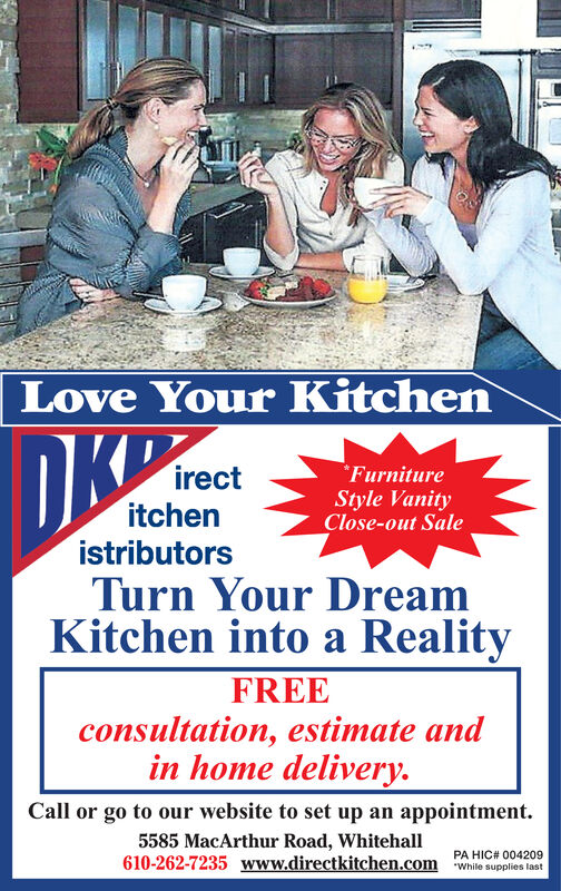Love Your KitchenDKCirectitchenistributorsTurn Your DreamKitchen into a RealityFurnitureStyle VanityClose-out SaleFREEconsultation, estimate andin home deliveryCall or go to our website to set up an appointment5585 MacArthur Road, Whitehall610-262-7235 www.directkitchen.com PA HIC# 004209While supplies last Love Your Kitchen DKC irect itchen istributors Turn Your Dream Kitchen into a Reality Furniture Style Vanity Close-out Sale FREE consultation, estimate and in home delivery Call or go to our website to set up an appointment 5585 MacArthur Road, Whitehall 610-262-7235 www.directkitchen.com PA HIC# 004209 While supplies last
