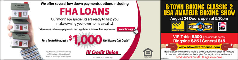 We offer several low down payments options includingB-TOWN BOXING CLASSIC 2USA AMATEUR BOXING SHOWFHA LOANSAugust 24 Doors open at 5:30pmOur mortgage specialists are ready to help youmake owning your own home a reality!View rates, calculate payments and apply for a loan online anytime at www.luau.org8-TOWN BOXINGUSAWAREHOUSE$1,000VIP Table $300 (includes 8 seats)Ringside $25 General $15Fora limited time, get aFHA Closing Cost Creditwww.btownwarehouse.comIU Credit UnionBoxing clubs from around Indiana and Kentucky will clash in 15 boutsto see who will take home the trophy. Come join in the excitement!Food vendors on site. All ages welcome.0i Cot dt applcble olymorag fer geed thoughAugot 1,20% Sject tdtappo812-855-7823 cu.ong We offer several low down payments options including B-TOWN BOXING CLASSIC 2 USA AMATEUR BOXING SHOW FHA LOANS August 24 Doors open at 5:30pm Our mortgage specialists are ready to help you make owning your own home a reality! View rates, calculate payments and apply for a loan online anytime at www.luau.org 8-TOWN BOXING USA WAREHOUSE $1,000 VIP Table $300 (includes 8 seats) Ringside $25 General $15 Fora limited time, get a FHA Closing Cost Credit www.btownwarehouse.com IU Credit Union Boxing clubs from around Indiana and Kentucky will clash in 15 bouts to see who will take home the trophy. Come join in the excitement! Food vendors on site. All ages welcome. 0i Cot dt applcble oly morag fer geed though Augot 1,20% Sject tdtappo 812-855-7823 cu.ong