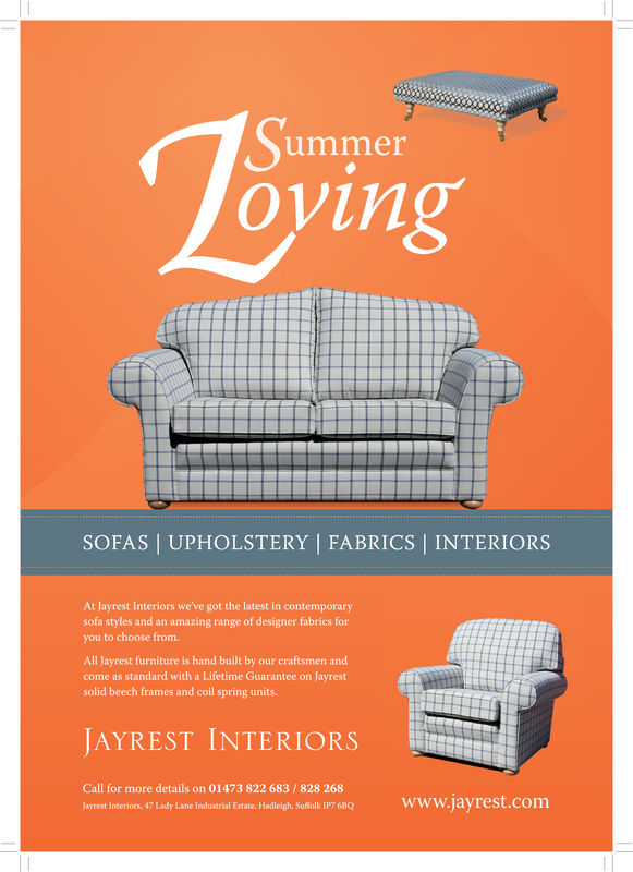 ToyingSummerSOFAS | UPHOLSTERY | FABRICS | INTERIORSAt Jayrest Interiors we've got the latest in contemporarysofa styles and an amazing range of designer fabrics foryou to choose fromAll Jayrest furniture is hand built by our craftsmen andcome as standard with a Lifetime Guarantee on Jayrestsolid beech frames and coil spring units.JAYREST INTERIORSCall for more details on 01473 822 683/828 268www.jayrest.comJayrest Interiors, 47 Lady Lane Industrial Estate, Hadleigh, Suffolk IP7 6BQ Toying Summer SOFAS | UPHOLSTERY | FABRICS | INTERIORS At Jayrest Interiors we've got the latest in contemporary sofa styles and an amazing range of designer fabrics for you to choose from All Jayrest furniture is hand built by our craftsmen and come as standard with a Lifetime Guarantee on Jayrest solid beech frames and coil spring units. JAYREST INTERIORS Call for more details on 01473 822 683/828 268 www.jayrest.com Jayrest Interiors, 47 Lady Lane Industrial Estate, Hadleigh, Suffolk IP7 6BQ