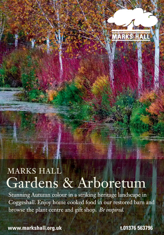 MARKS HALLMARKS HALLGardens & ArboretumStunning Autumn colour in a striking heritage landscape inCoggeshall. Enjoy home cooked food in our restored barn andbrowse the plant centre and gift shop. Be inspired.www.markshall.org.ukt.01376 563796 MARKS HALL MARKS HALL Gardens & Arboretum Stunning Autumn colour in a striking heritage landscape in Coggeshall. Enjoy home cooked food in our restored barn and browse the plant centre and gift shop. Be inspired. www.markshall.org.uk t.01376 563796