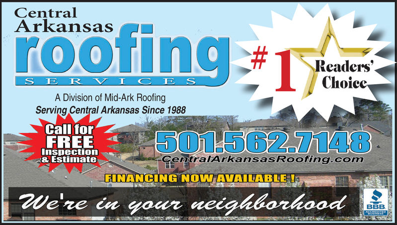 CentralArkansasHOofingroo#Readers'.ChoiceSER V I CESA Division of Mid-Ark RoofingServing Central Arkansas Since 1988Call for501-562.7148FREEInspection& EstimateCentralArkansasRooffing.comFINANCING NOW AVAILABLE!We're in your neighborhoodBBBACSREPIEH1USIHESS Central Arkansas HOofing roo # Readers'. Choice SER V I CES A Division of Mid-Ark Roofing Serving Central Arkansas Since 1988 Call for 501-562.7148 FREE Inspection & Estimate CentralArkansasRooffing.com FINANCING NOW AVAILABLE! We're in your neighborhood BBB ACSREPIEH 1USIHESS