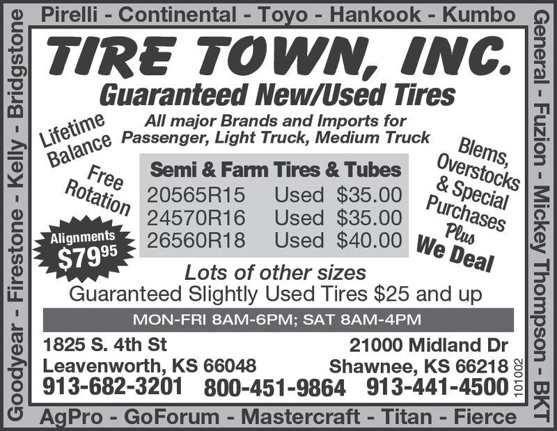 Pirelli - Continental Toyo - Hankook - KumboTIRE TOWN, INC.Guaranteed New/Used TiresBalance Passenger, Light Truck, Medium TruckBlems,Overstocks& SpecialUsed $35.00 PurchasesAll major Brands and Imports forLifetimeSemi & Farm Tires & TubesFree 20565R15Rotation 24570R16Used $35.00PlusUsed $40.00 We DealAlignments$79 95 26560R18Guaranteed Slightly Used Tires $25 and upLots of other sizesMON-FRI 8AM-6PM; SAT 8AM-4PM21000 Midland Dr1825 S. 4th StShawnee, KS 66218Leavenworth, KS 66048913-682-3201 800-451-9864 913-441-4500AgPro- GoForum - Mastercraft Titan FierceGoodyear- Firestone - Kelly - Bridgstone101002General - Fuzion - Mickey Thompson BKT Pirelli - Continental Toyo - Hankook - Kumbo TIRE TOWN, INC. Guaranteed New/Used Tires Balance Passenger, Light Truck, Medium Truck Blems, Overstocks & Special Used $35.00 Purchases All major Brands and Imports for Lifetime Semi & Farm Tires & Tubes Free 20565R15 Rotation 24570R16 Used $35.00 Plus Used $40.00 We Deal Alignments $79 95 26560R18 Guaranteed Slightly Used Tires $25 and up Lots of other sizes MON-FRI 8AM-6PM; SAT 8AM-4PM 21000 Midland Dr 1825 S. 4th St Shawnee, KS 66218 Leavenworth, KS 66048 913-682-3201 800-451-9864 913-441-4500 AgPro- GoForum - Mastercraft Titan Fierce Goodyear- Firestone - Kelly - Bridgstone 101002 General - Fuzion - Mickey Thompson BKT