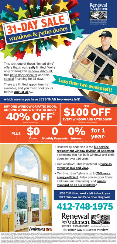 """RenewalbyAndersen31-DAY SALEwindows &patio doorsEASEMENan Anln CopayThis isn't one of those """"limited timeoffers that's not really limited. We'reonly offering this window discountthis patio door discount and thisspecial financing for 31 days!Less than two weeks left!There are limited appointmentsavailable, and you must book yoursbefore August 31.which means you have LESS THAN two weeks left!PLUSBUY ONE WINDOW OR PATIO DOOR,GET ONE WINDOW OR PATIO DOOR40% OFF $100 OFFEVERY WINDOW AND PATIO DOOR0% for 1year$000PLUSMonthly Payments InterestnteDownMiiRenewal by Andersen is the full-servicereplacement window division of Andersen.a company that has built windows and patiodoors for over 116 years..Our windows' Fibrex material is twice asstrong as low-end vinyl.Our SmartSun glass is up to 70% moreenergy-efficient, helps prevent your floorsand furniture from fading, and comesstandard on all our windowsLESS THAN two weeks left to book yourFREE Window and Patio Door Diagnosis412-748-1975RenewalbyAndersenWINDOW REPLACEMENTAnderen CompanyAndersenThe Better Way to a Better Windowesbe ea Renewal byAndersen 31-DAY SALE windows &patio doors EASEMEN an Anln Copay This isn't one of those """"limited time offers that's not really limited. We're only offering this window discount this patio door discount and this special financing for 31 days! Less than two weeks left! There are limited appointments available, and you must book yours before August 31. which means you have LESS THAN two weeks left! PLUS BUY ONE WINDOW OR PATIO DOOR, GET ONE WINDOW OR PATIO DOOR 40% OFF $100 OFF EVERY WINDOW AND PATIO DOOR 0% for 1 year $0 00 PLUS Monthly Payments Interest nte Down Mii Renewal by Andersen is the full-service replacement window division of Andersen. a company that has built windows and patio doors for over 116 years. .Our windows' Fibrex material is twice as strong as low-end vinyl. Our SmartSun glass is up to 70% more energy-efficient, helps prevent your floors and furniture from fading, and """