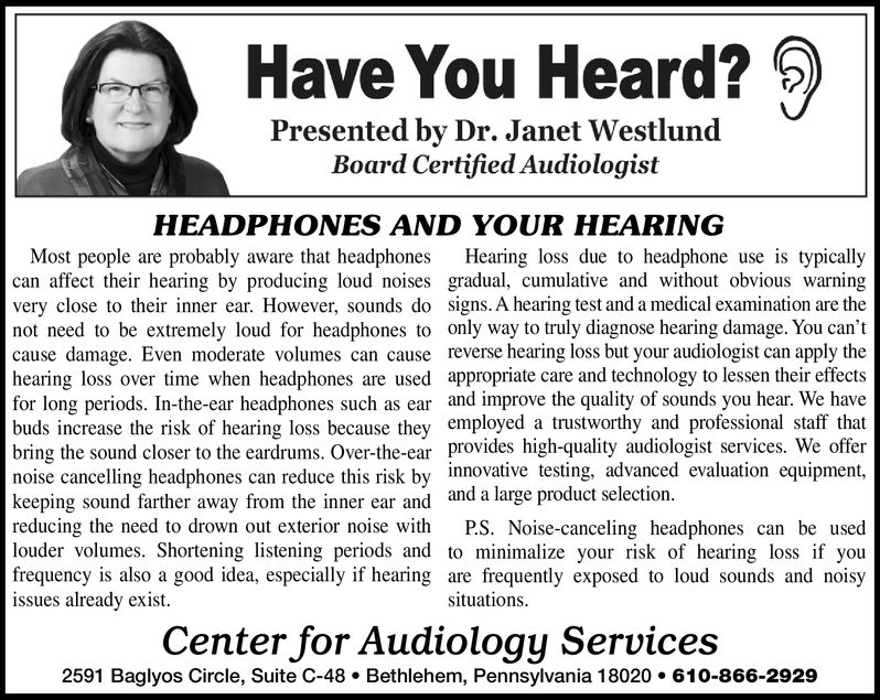 Have You Heard?Presented by Dr. Janet WestlundBoard Certified AudiologistHEADPHONES AND YOUR HEARINGMost people are probably aware that headphonescan affect their hearing by producing loud noises gradual, cumulative and without obvious warningvery close to their inner ear. However, sounds do signs. A hearing test and a medical examination are thenot need to be extremely loud for headphones to only way to truly diagnose hearing damage. You can'tcause damage. Even moderate volumes can cause reverse hearing loss but your audiologist can apply thehearing loss over time when headphones are used appropriate care and technology to lessen their effectsfor long periods. In-the-ear headphones such as ear and improve the quality of sounds you hear. We havebuds increase the risk of hearing loss because they employed a trustworthy and professional staff thatbring the sound closer to the eardrums. Over-the-ear provides high-quality audiologist services. We offernoise cancelling headphones can reduce this risk by innovative testing, advanced evaluation equipment,keeping sound farther away from the inner ear and and a large product selectionreducing the need to drown out exterior noise withlouder volumes. Shortening listening periods and to minimalize your risk of hearing loss if youfrequency is also a good idea, especially if hearing are frequently exposed to loud sounds and noisyissues already existHearing loss due to headphone use is typicallyP.S. Noise-canceling headphones can be usedsituationsCenter for Audiology Services2591 Baglyos Circle, Suite C-48 Bethlehem, Pennsylvania 18020. 610-866-2929 Have You Heard? Presented by Dr. Janet Westlund Board Certified Audiologist HEADPHONES AND YOUR HEARING Most people are probably aware that headphones can affect their hearing by producing loud noises gradual, cumulative and without obvious warning very close to their inner ear. However, sounds do signs. A hearing test and a medical examination are the not need to be extremely loud for