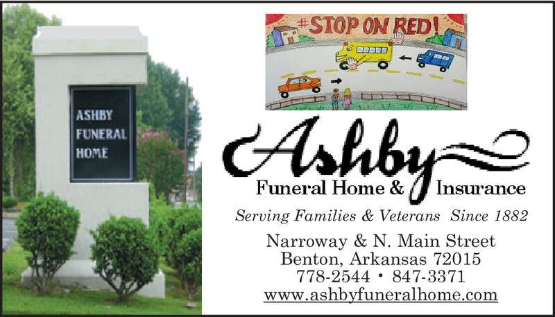STOP ON RED!ArhbyASHBYFUNERALHOMEFuneral Home &InsuranceServing Families & Veterans Since 1882Narroway & N. Main StreetBenton, Arkansas 72015778-2544 847-3371www.ashbyfuneralhome.com STOP ON RED! Arhby ASHBY FUNERAL HOME Funeral Home & Insurance Serving Families & Veterans Since 1882 Narroway & N. Main Street Benton, Arkansas 72015 778-2544 847-3371 www.ashbyfuneralhome.com