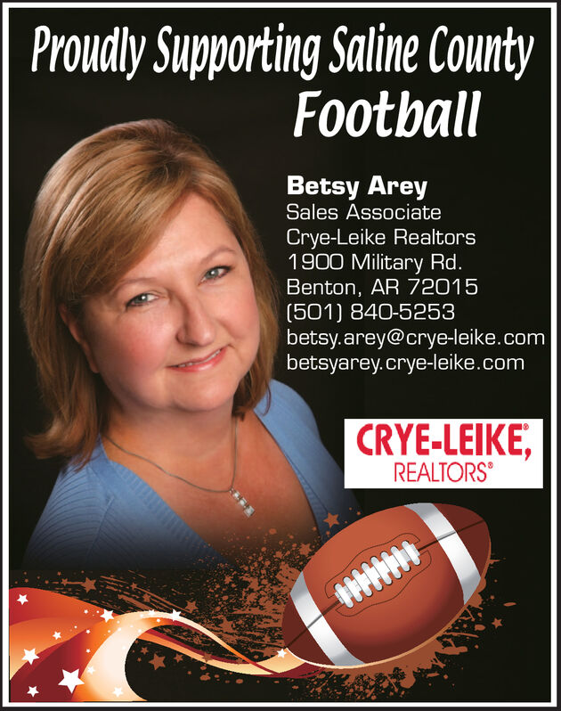 Proudly Supporting Saline CountyFootballBetsy AreySales AssociateCrye-Leike Realtors1900 Military Rd.Benton, AR 72015(501) 840-5253betsy.arey@crye-leike.combetsyarey.crye-leike.comCRYE-LEIKE,REALTORS Proudly Supporting Saline County Football Betsy Arey Sales Associate Crye-Leike Realtors 1900 Military Rd. Benton, AR 72015 (501) 840-5253 betsy.arey@crye-leike.com betsyarey.crye-leike.com CRYE-LEIKE, REALTORS
