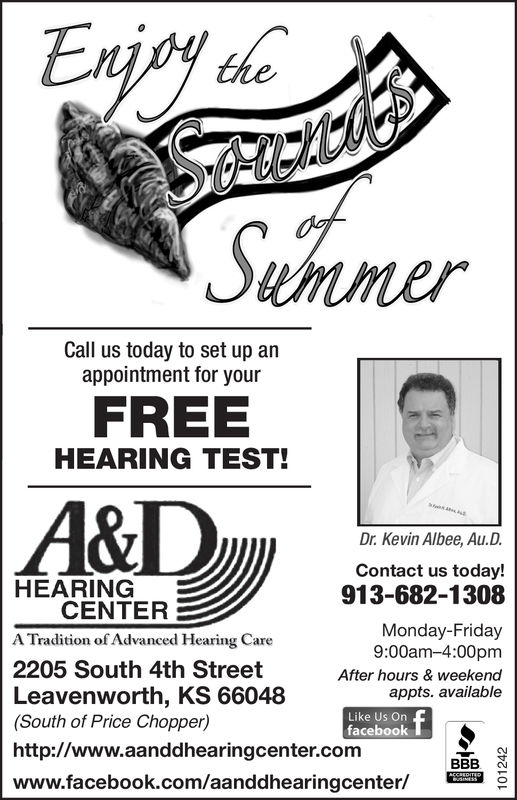 Exjoy thoSAk'iSummerCall us today to set up anappointment for yourFREEHEARING TEST!A&DaaDr.Kevin Albee, Au.D.Contact us today!HEARINGCENTER913-682-1308Monday-Friday9:00am-4:00pmA Tradition of Advanced Hearing Care2205 South 4th StreetAfter hours & weekendLeavenworth, KS 66048(South of Price Chopper)appts. availableLike Us Onfacebookhttp://www.aanddhearingcenter.comBBBACCREDITEDwww.facebook.com/aanddhearingcenter/INESS101242 Exjoy tho SAk'i S ummer Call us today to set up an appointment for your FREE HEARING TEST! A&D a a Dr.Kevin Albee, Au.D. Contact us today! HEARING CENTER 913-682-1308 Monday-Friday 9:00am-4:00pm A Tradition of Advanced Hearing Care 2205 South 4th Street After hours & weekend Leavenworth, KS 66048 (South of Price Chopper) appts. available Like Us On facebook http://www.aanddhearingcenter.com BBB ACCREDITED www.facebook.com/aanddhearingcenter/ INESS 101242