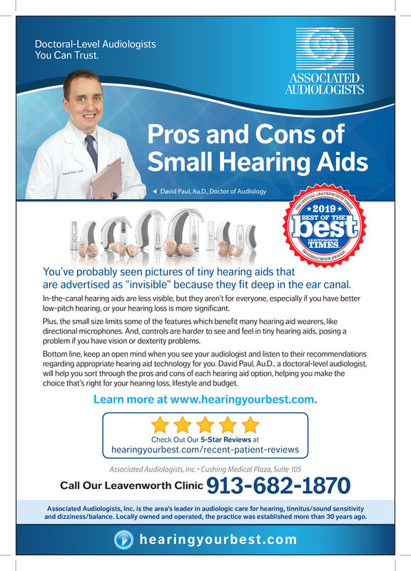 """Doctoral-Level AudiologistsYou Can Trust.ASSOCIATEDAUDIOLOGISTSPros and Cons ofSmall Hearing AidsDavid Paul, Au.D, Doctor of AudiologyTHR FCLAL LAVEWOTT2019bestBEST OF THELEATENWORTETIMESYou've probably seen pictures of tiny hearing aids thatare advertised as """"invisible"""" because they fit deep in the ear canal.In-the-canal hearing aids are less visible, but they aren't for everyone, especially if you have betterlow-pitch hearing, or your hearing loss is more significant.Plus, the small size limits some of the features which benefit many hearing aid wearers, likedirectional microphones. And, controls are harder to see and feel in tiny hearing aids, posing aproblem if you have vision or dexterity problems.Bottom line, keep an open mind when you see your audiologist and listen to their recommendationsregarding appropriate hearing aid technology for you. David Paul, AuD., a doctoral-level audiologistwill help you sort through the pros and cons of each hearing aid option, helping you make thechoice that's right for your hearing loss, lifestyle and budget.Learn more at www.hearingyourbest.comCheck Out Our 5-Star Reviews athearingyourbest.com/recent-patient-reviewsAssociated Audiologists, Inc. Cushing Medical Plaza, Suite 105Call Our Leavenworth Clinic 913-682-1870Associated Audiologists, Inc. is the area's leader in audiologic care for hearing, tinnitus/sound sensitivityand dizziness/balance. Locally owned and operated, the practice was established more than 30 years ago.hearingyourbest.com Doctoral-Level Audiologists You Can Trust. ASSOCIATED AUDIOLOGISTS Pros and Cons of Small Hearing Aids David Paul, Au.D, Doctor of Audiology THR FCLAL LAVEWOTT 2019 best BEST OF THE LEATENWORTE TIMES You've probably seen pictures of tiny hearing aids that are advertised as """"invisible"""" because they fit deep in the ear canal. In-the-canal hearing aids are less visible, but they aren't for everyone, especially if you have better low-pitch hearing, or your hearing loss is more significant. """