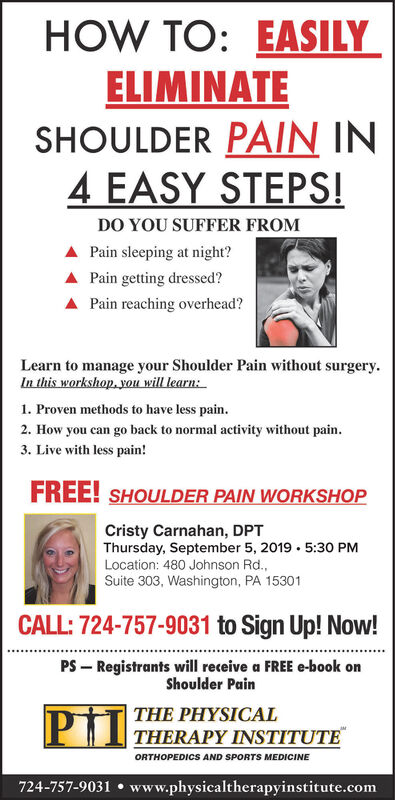 HOW TO: EASILYELIMINATESHOULDER PAIN IN4 EASY STEPS!DO YOU SUFFER FROMA Pain sleeping at night?Pain getting dressed?Pain reaching overhead?Learn to manage your Shoulder Pain without surgeryIn this workshop you will learn:1. Proven methods to have less pain.2. How you can go back to normal activity without pain.3. Live with less pain!FREE! SHOULDER PAIN WORKSHOPCristy Carnahan, DPTThursday, September 5, 2019 5:30 PMLocation: 480 Johnson Rd.,Suite 303, Washington, PA 15301CALL: 724-757-9031 to Sign Up! Now!PS Registrants will receive a FREE e-book onShoulder PainPIITHE PHYSICALTHERAPY INSTITUTEORTHOPEDICS AND SPORTS MEDICINE724-757-9031 www.physicaltherapyinstitute.com HOW TO: EASILY ELIMINATE SHOULDER PAIN IN 4 EASY STEPS! DO YOU SUFFER FROM A Pain sleeping at night? Pain getting dressed? Pain reaching overhead? Learn to manage your Shoulder Pain without surgery In this workshop you will learn: 1. Proven methods to have less pain. 2. How you can go back to normal activity without pain. 3. Live with less pain! FREE! SHOULDER PAIN WORKSHOP Cristy Carnahan, DPT Thursday, September 5, 2019 5:30 PM Location: 480 Johnson Rd., Suite 303, Washington, PA 15301 CALL: 724-757-9031 to Sign Up! Now! PS Registrants will receive a FREE e-book on Shoulder Pain PII THE PHYSICAL THERAPY INSTITUTE ORTHOPEDICS AND SPORTS MEDICINE 724-757-9031 www.physicaltherapyinstitute.com