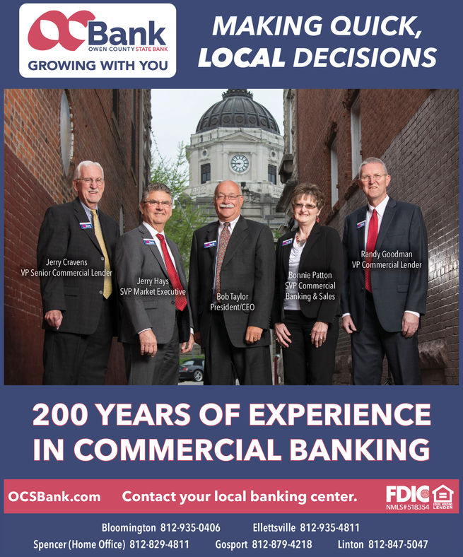 | BankMAKING QUICK,OWEN COUNTYSTATE BANKLOCAL DECISIONSGROWING WITH YOURandy GoodmanVP Commercial LenderJerry CravensVP Senior Commercial LenderBonnie PattonSVP CommercialBanking&SalesJerry HaysSVP Market ExecutiveBob TaylorPresident/CEO200 YEARS OF EXPERIENCEIN COMMERCIAL BANKINGFDICContact your local banking center.OOCSBANK.comNMLS#518354 LENDEREllettsville 812-935-4811Bloomington 812-935-0406Spencer (Home Office) 812-829-4811Gosport 812-879-4218Linton 812-847-5047 | Bank MAKING QUICK, OWEN COUNTYSTATE BANK LOCAL DECISIONS GROWING WITH YOU Randy Goodman VP Commercial Lender Jerry Cravens VP Senior Commercial Lender Bonnie Patton SVP Commercial Banking&Sales Jerry Hays SVP Market Executive Bob Taylor President/CEO 200 YEARS OF EXPERIENCE IN COMMERCIAL BANKING FDIC Contact your local banking center. OOCSBANK.com NMLS#518354 LENDER Ellettsville 812-935-4811 Bloomington 812-935-0406 Spencer (Home Office) 812-829-4811 Gosport 812-879-4218 Linton 812-847-5047