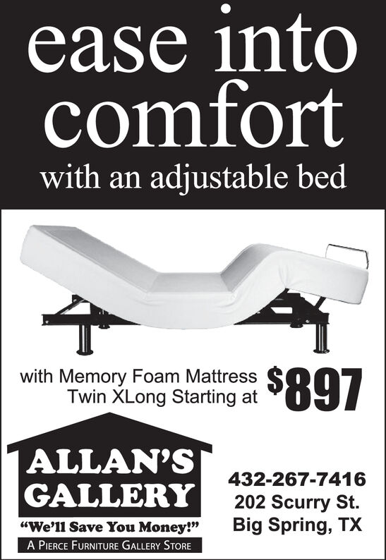 """ease intocomfortwith an adjustable bedwith Memory Foam Mattress S ITwin XLong Starting atALLAN'SGALLERY432-267-7416202 Scurry St.Big Spring, TX""""We'll Save You Money!""""A PIERCE FURNITURE GALLERY STORE ease into comfort with an adjustable bed with Memory Foam Mattress S I Twin XLong Starting at ALLAN'S GALLERY 432-267-7416 202 Scurry St. Big Spring, TX """"We'll Save You Money!"""" A PIERCE FURNITURE GALLERY STORE"""