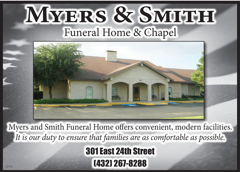 MYERS& SMITHFuneral Home & ChapelMyers and Smith Funeral Home offers convenient, modern facilities.It is our duty to ensure that familiesare as comfortable as possible.301 East 24th Street[432) 267-828812752 MYERS& SMITH Funeral Home & Chapel Myers and Smith Funeral Home offers convenient, modern facilities. It is our duty to ensure that families are as comfortable as possible. 301 East 24th Street [432) 267-8288 12752