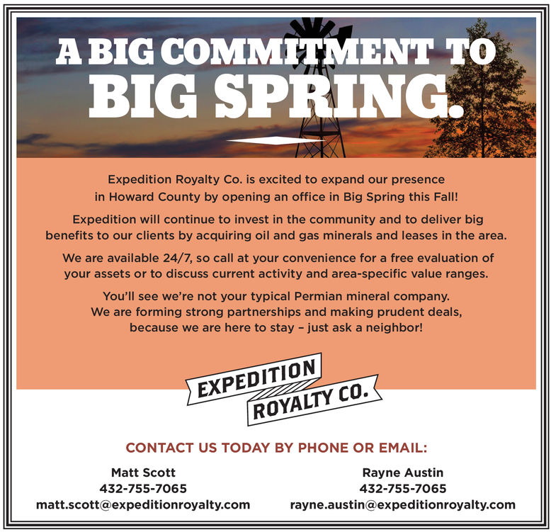 A BIG COMMITMENT TOBIG SPRING.Expedition Royalty Co. is excited to expand our presencein Howard County by opening an office in Big Spring this Fall!Expedition will continue to invest in the community and to deliver bigbenefits to our clients by acquiring oil and gas minerals and leases in the area.We are available 24/7, so call at your convenience for a free evaluation ofyour assets or to discuss current activity and area-specific value ranges.You'll see we're not your typical Permian mineral company.We are forming strong partnerships and making prudent deals,because we are here to stay - just ask a neighbor!EXPEDITIONROYALTY CO.CONTACT US TODAY BY PHONE OR EMAIL:Matt ScottRayne Austin432-755-7065432-755-7065matt.scott@expeditionroyalty.comrayne.austin@expeditionroyalty.com A BIG COMMITMENT TO BIG SPRING. Expedition Royalty Co. is excited to expand our presence in Howard County by opening an office in Big Spring this Fall! Expedition will continue to invest in the community and to deliver big benefits to our clients by acquiring oil and gas minerals and leases in the area. We are available 24/7, so call at your convenience for a free evaluation of your assets or to discuss current activity and area-specific value ranges. You'll see we're not your typical Permian mineral company. We are forming strong partnerships and making prudent deals, because we are here to stay - just ask a neighbor! EXPEDITION ROYALTY CO. CONTACT US TODAY BY PHONE OR EMAIL: Matt Scott Rayne Austin 432-755-7065 432-755-7065 matt.scott@expeditionroyalty.com rayne.austin@expeditionroyalty.com