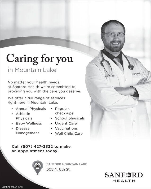 Caring for youin Mountain LakeSANFORDNo matter your health needs,at Sanford Health we're committed toproviding you with the care you deserveWe offer a full range of servicesright here in Mountain LakeAnnual PhysicalsRegularcheck-upsAthleticPhysicalsSchool physicalsBaby WellnessUrgent CareDiseaseVaccinationsManagementWell Child CareCall (507) 427-3332 to makean appointment today.SANFORD MOUNTAIN LAKE308 N. 8th St.SANF RDHEALTH018021-00047 7/19 Caring for you in Mountain Lake SANFORD No matter your health needs, at Sanford Health we're committed to providing you with the care you deserve We offer a full range of services right here in Mountain Lake Annual Physicals Regular check-ups Athletic Physicals School physicals Baby Wellness Urgent Care Disease Vaccinations Management Well Child Care Call (507) 427-3332 to make an appointment today. SANFORD MOUNTAIN LAKE 308 N. 8th St. SANF RD HEALTH 018021-00047 7/19