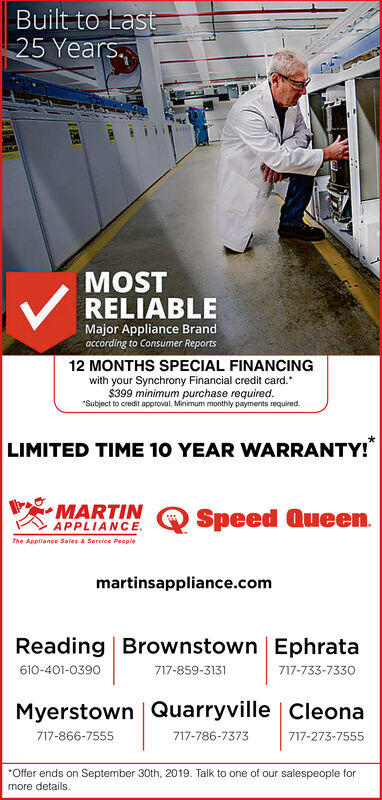 """Built to Last25 Years.MOSTRELIABLEMajor Appliance Brandaccording to Consumer Reports12 MONTHS SPECIAL FINANCINGwith your Synchrony Financial credit card.$399 minimum purchase required.""""Subject to credit approval. Minimum monthly payments required.LIMITED TIME 10 YEAR WARRANTY!MARTINAPPLIANCEThe Appliance Sales &Service PeopleSpeed Queenmartinsappliance.comReading Brownstown Ephrata610-401-0390717-733-7330717-859-3131Myerstown GQuarryville   Cleona717-866-7555717-786-7373717-273-7555Offer ends on September 30th, 2019. Talk to one of our salespeople formore details. Built to Last 25 Years. MOST RELIABLE Major Appliance Brand according to Consumer Reports 12 MONTHS SPECIAL FINANCING with your Synchrony Financial credit card. $399 minimum purchase required. """"Subject to credit approval. Minimum monthly payments required. LIMITED TIME 10 YEAR WARRANTY! MARTIN APPLIANCE The Appliance Sales &Service People Speed Queen martinsappliance.com Reading Brownstown Ephrata 610-401-0390 717-733-7330 717-859-3131 Myerstown GQuarryville   Cleona 717-866-7555 717-786-7373 717-273-7555 Offer ends on September 30th, 2019. Talk to one of our salespeople for more details."""