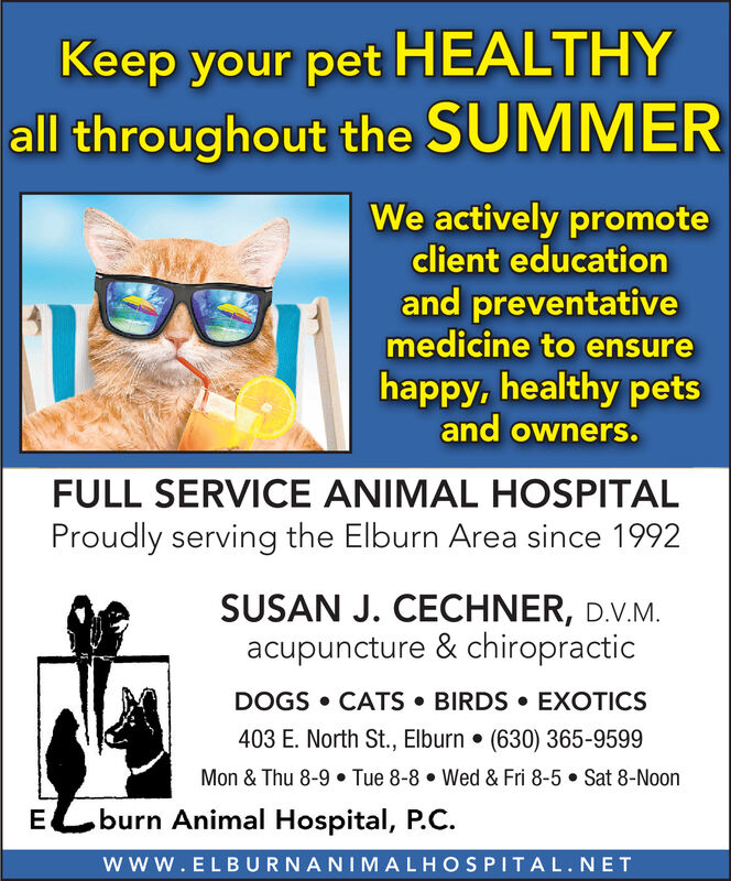 Keep your pet HEALTHYall throughout the SUMMERWe actively promoteclient educationand preventativemedicine to ensurehappy, healthy petsand owners.FULL SERVICE ANIMAL HOSPITALProudly serving the Elburn Area since 1992SUSAN J. CECHNER, D.V.Macupuncture & chiropracticDOGS CATS BIRDS EXOTICS403 E. North St., Elburn . (630) 365-9599Mon & Thu 8-9. Tue 8-8Wed & Fri 8-5 Sat 8-Noonburn Animal Hospital, P.CEwww.ELBURNANIMALHOSPITAL.NET Keep your pet HEALTHY all throughout the SUMMER We actively promote client education and preventative medicine to ensure happy, healthy pets and owners. FULL SERVICE ANIMAL HOSPITAL Proudly serving the Elburn Area since 1992 SUSAN J. CECHNER, D.V.M acupuncture & chiropractic DOGS CATS BIRDS EXOTICS 403 E. North St., Elburn . (630) 365-9599 Mon & Thu 8-9. Tue 8-8 Wed & Fri 8-5 Sat 8-Noon burn Animal Hospital, P.C E www.ELBURNANIMALHOSPITAL.NET