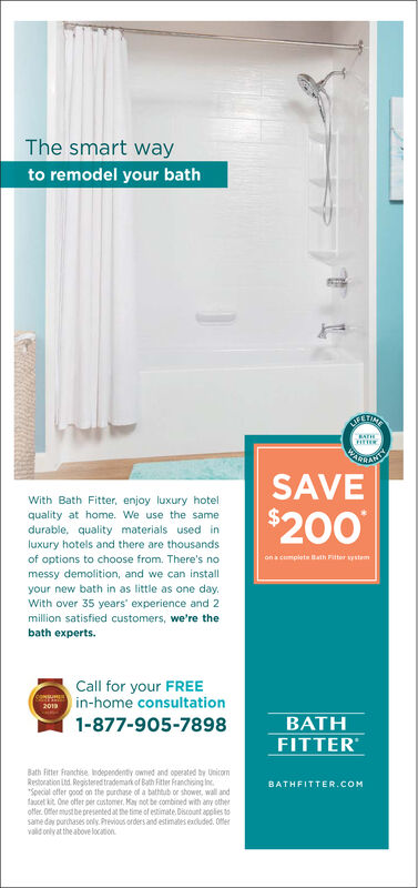 "The smart wayto remodel your bathWETINEATHSARRAINETISSAVEWith Bath Fitter, enjoy luxury hotel$200quality at home. We use the samedurable, quality materials used inluxury hotels and there are thousandsof options to choose from. There's noon a cmpletath Fitter systemmessy demolition, and we can installyour new bath in as little as one day.With over 35 years experience and 2million satisfied customers, we're thebath experts.Call for your FREEin-home consultation1-877-905-7898BATHFITTERBath Fitter Fronchise Idependenty owned and operated by UnicomRestoration Ltd Registeredtrademark of Bath Fitter Franchising Inc""Special offer good on the purchase of a bathtub or shower, wall andceti One offer per astomer, May not be combined with any otheroffer. Ofer ust be presented at the time of estimate.Discount applies tosame day parchases only Previous orders and estimates exduded. Ofervald only at the above locationBATHFITTER.COM The smart way to remodel your bath WETINE ATH SARRAINETIS SAVE With Bath Fitter, enjoy luxury hotel $200 quality at home. We use the same durable, quality materials used in luxury hotels and there are thousands of options to choose from. There's no on a cmplet ath Fitter system messy demolition, and we can install your new bath in as little as one day. With over 35 years experience and 2 million satisfied customers, we're the bath experts. Call for your FREE in-home consultation 1-877-905-7898 BATH FITTER Bath Fitter Fronchise Idependenty owned and operated by Unicom Restoration Ltd Registeredtrademark of Bath Fitter Franchising Inc ""Special offer good on the purchase of a bathtub or shower, wall and ceti One offer per astomer, May not be combined with any other offer. Ofer ust be presented at the time of estimate.Discount applies to same day parchases only Previous orders and estimates exduded. Ofer vald only at the above location BATHFITTER.COM"